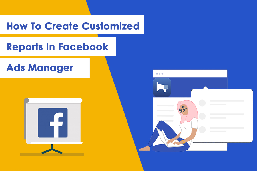 Why Customized Reports In Facebook Ads Manager Is Important